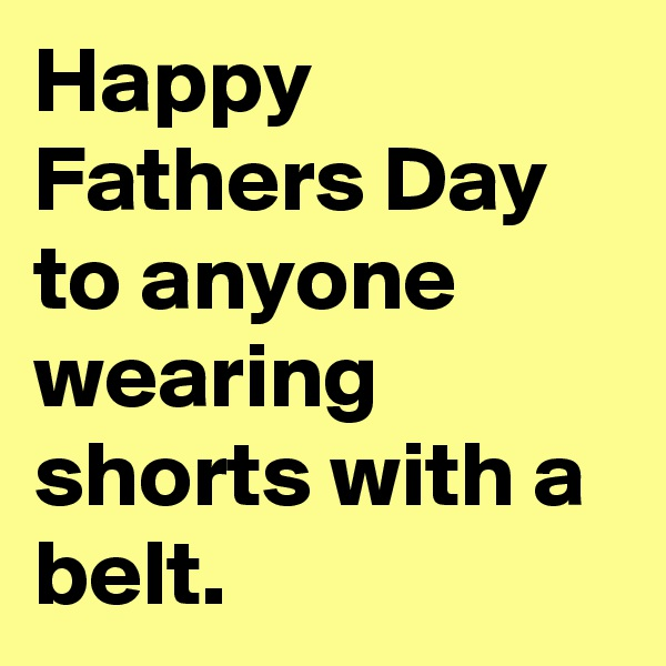 Happy Fathers Day to anyone wearing shorts with a belt.