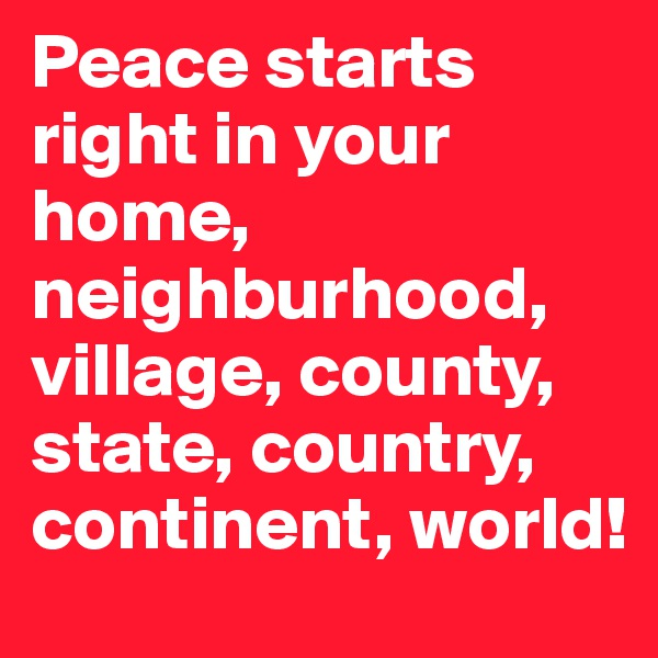Peace starts right in your home, neighburhood, village, county, state, country, continent, world!