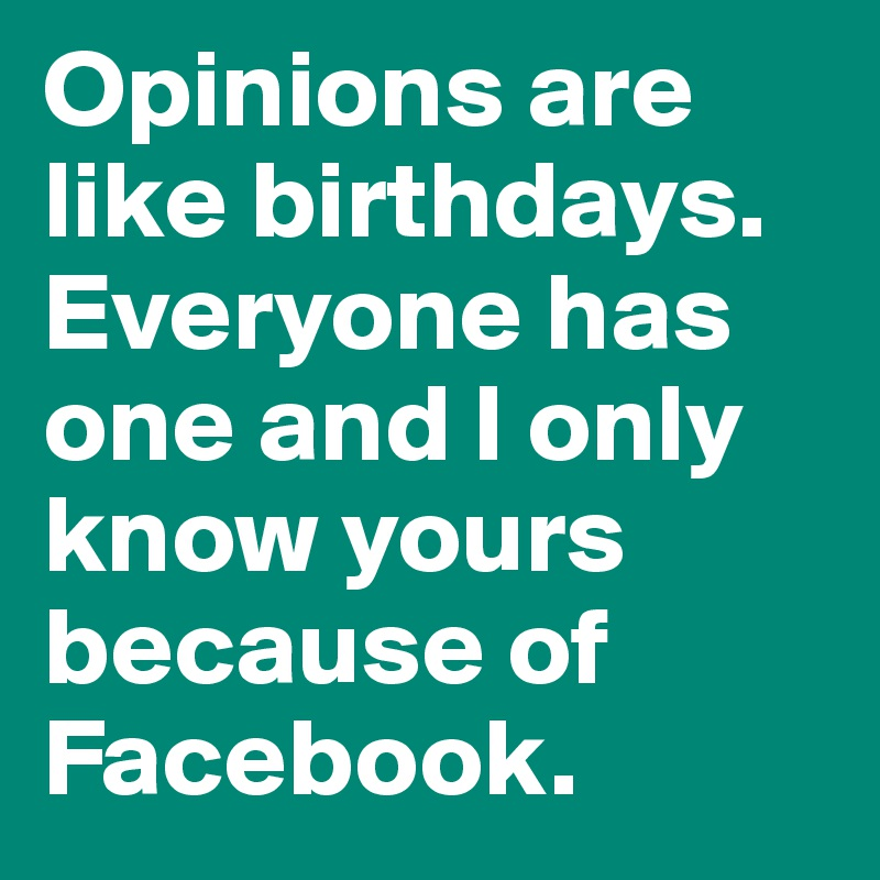 Opinions are like birthdays. Everyone has one and I only know yours because of Facebook.