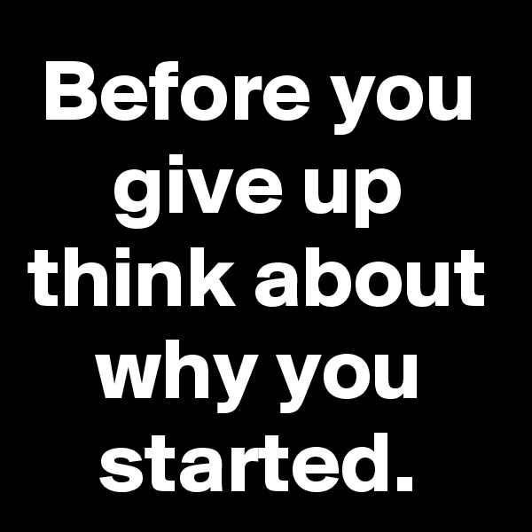 Before you give up think about why you started.