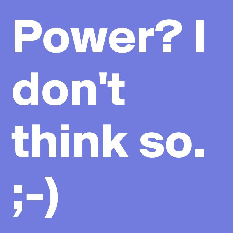 Power? I don't think so. ;-)
