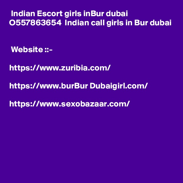 Indian Escort girls inBur dubai  O557863654  Indian call girls in Bur dubai    Website ::-    https://www.zuribia.com/  https://www.burBur Dubaigirl.com/  https://www.sexobazaar.com/