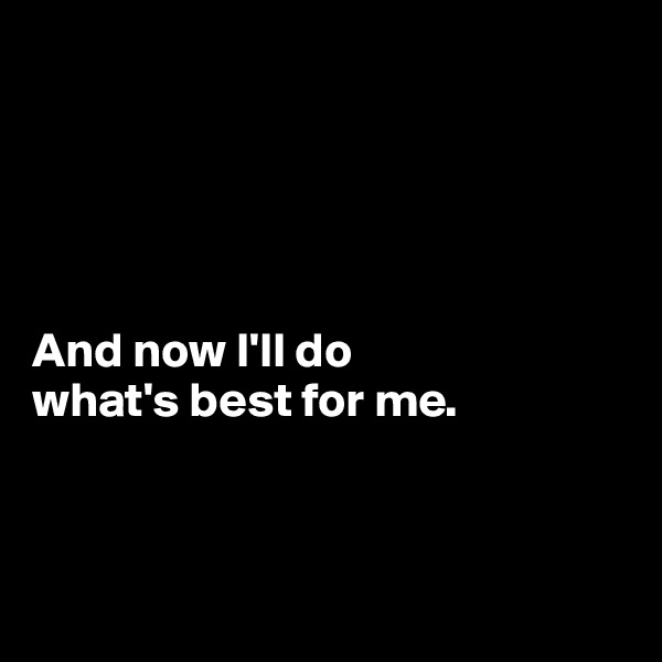 And now I'll do  what's best for me.
