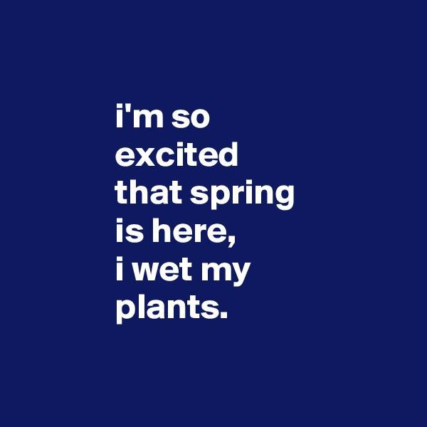 i'm so              excited              that spring              is here,              i wet my              plants.