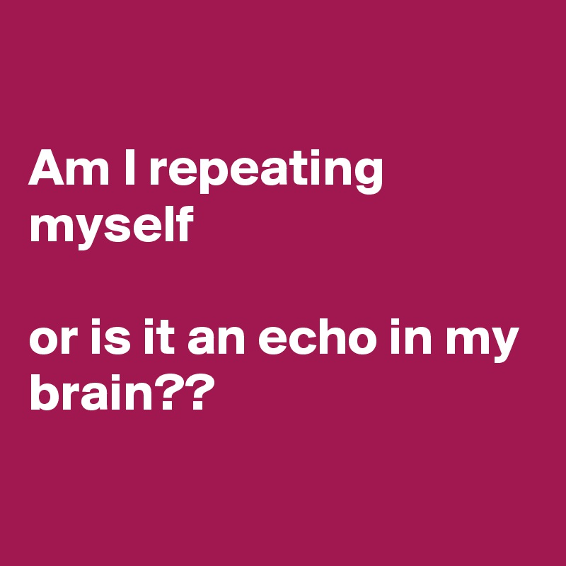Am I repeating myself  or is it an echo in my brain??