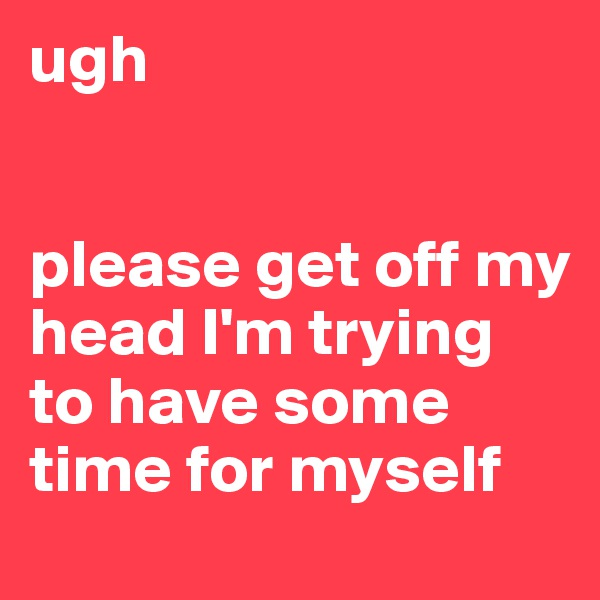 ugh   please get off my head I'm trying to have some time for myself