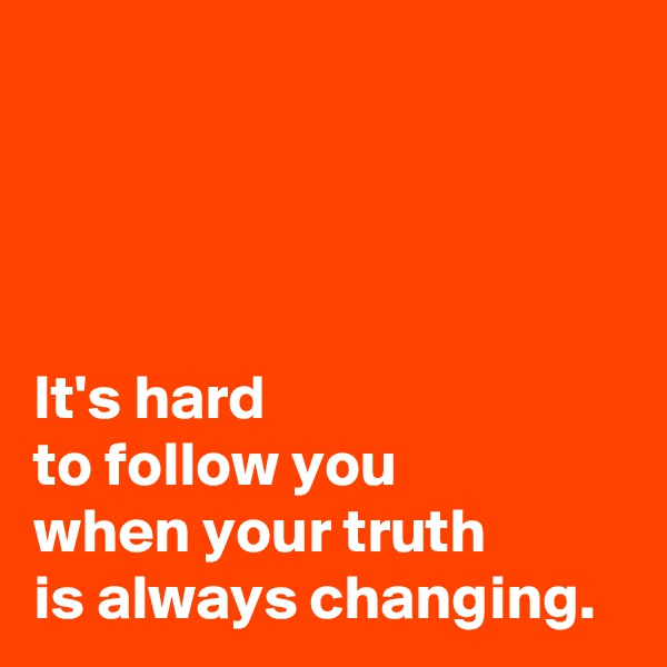 It's hard  to follow you  when your truth  is always changing.