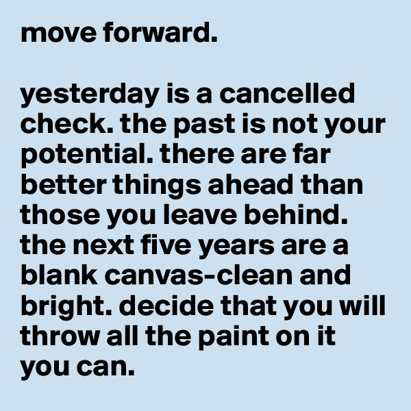 move forward.  yesterday is a cancelled check. the past is not your potential. there are far better things ahead than those you leave behind. the next five years are a blank canvas-clean and bright. decide that you will throw all the paint on it you can.