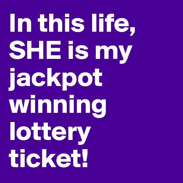 In this life, SHE is my jackpot winning lottery ticket!