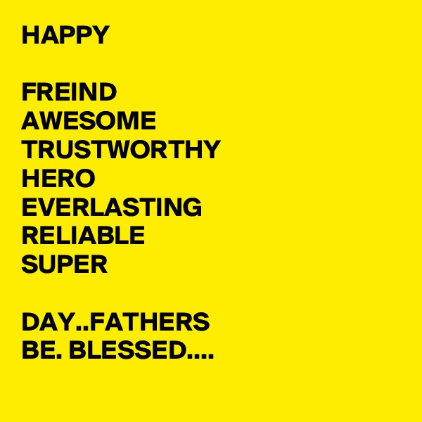 HAPPY  FREIND AWESOME TRUSTWORTHY HERO EVERLASTING RELIABLE SUPER  DAY..FATHERS BE. BLESSED....