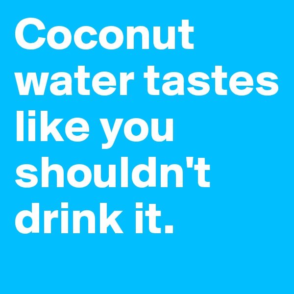 Coconut water tastes like you shouldn't drink it.