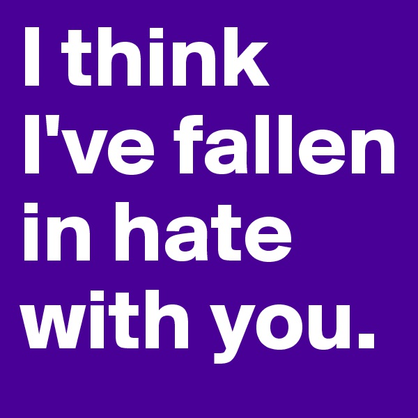 I think I've fallen in hate with you.