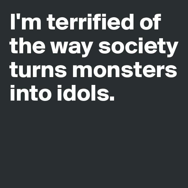 I'm terrified of the way society turns monsters into idols.