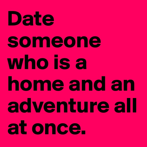 Date someone who is a home and an adventure all at once.