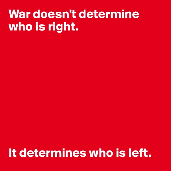 War doesn't determine who is right.           It determines who is left.