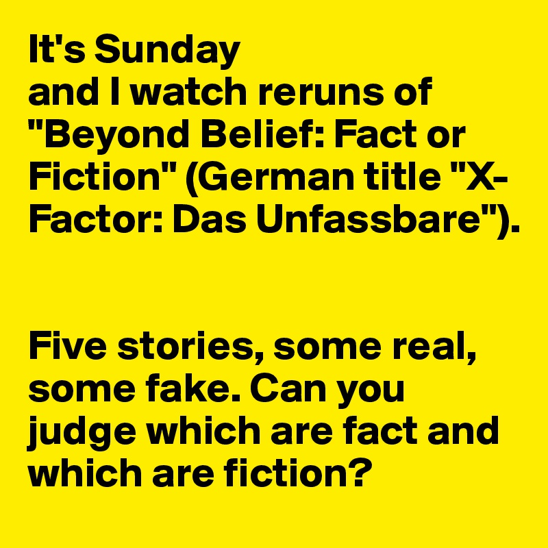 "It's Sunday  and I watch reruns of ""Beyond Belief: Fact or Fiction"" (German title ""X-Factor: Das Unfassbare"").    Five stories, some real, some fake. Can you judge which are fact and which are fiction?"