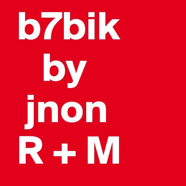b7bik     by   jnon  R + M