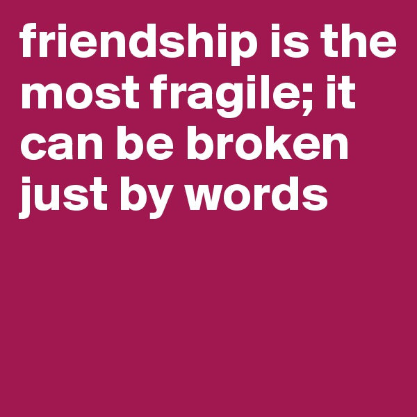friendship is the most fragile; it can be broken just by words