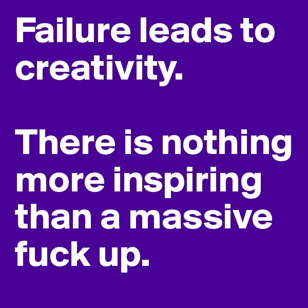 Failure leads to creativity.  There is nothing more inspiring than a massive fuck up.