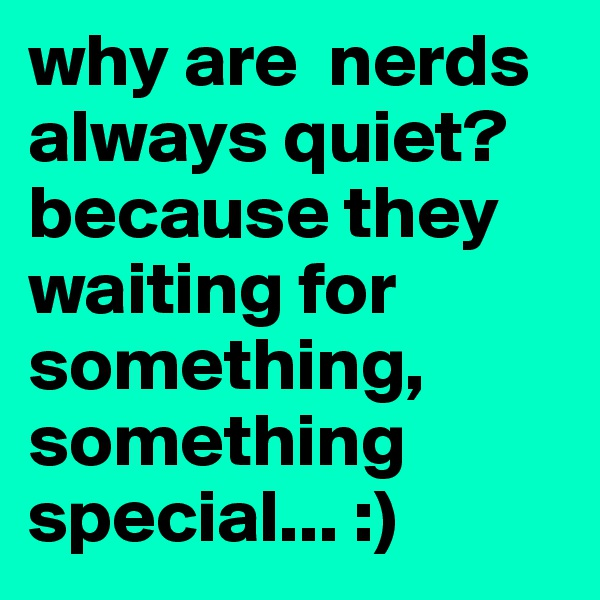 why are  nerds always quiet? because they waiting for something, something special... :)