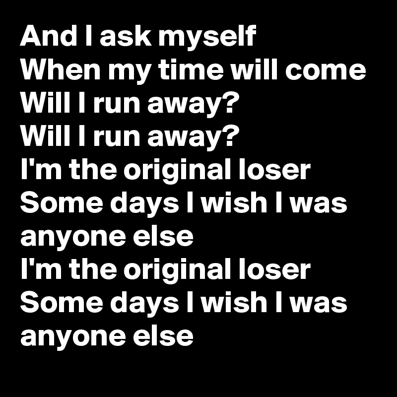 And I ask myself When my time will come Will I run away? Will I run away? I'm the original loser Some days I wish I was anyone else I'm the original loser Some days I wish I was anyone else