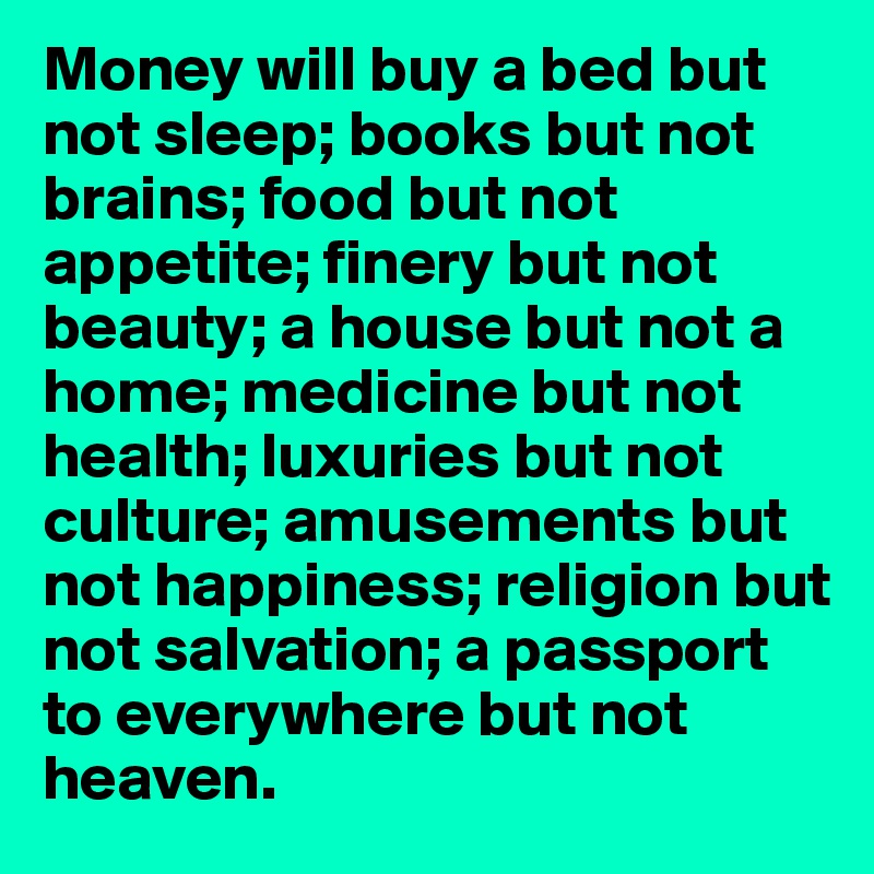 Money will buy a bed but not sleep; books but not brains; food but ...