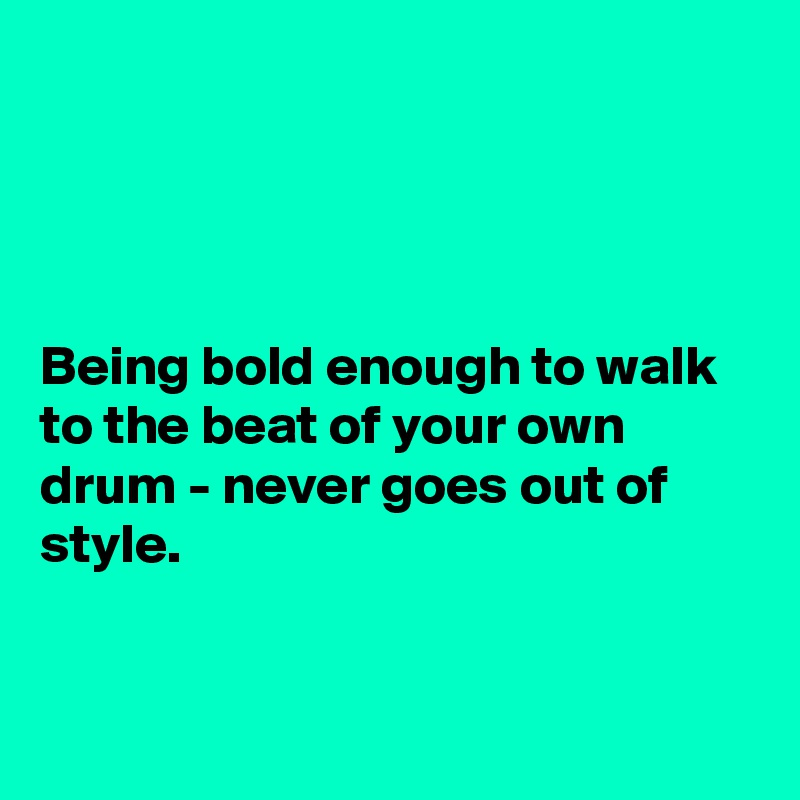 Being bold enough to walk to the beat of your own drum - never goes out of style.