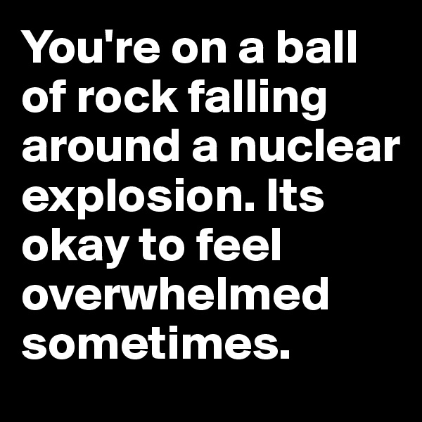 You're on a ball of rock falling around a nuclear explosion. Its okay to feel overwhelmed sometimes.