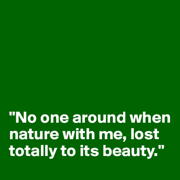 """No one around when nature with me, lost totally to its beauty."""