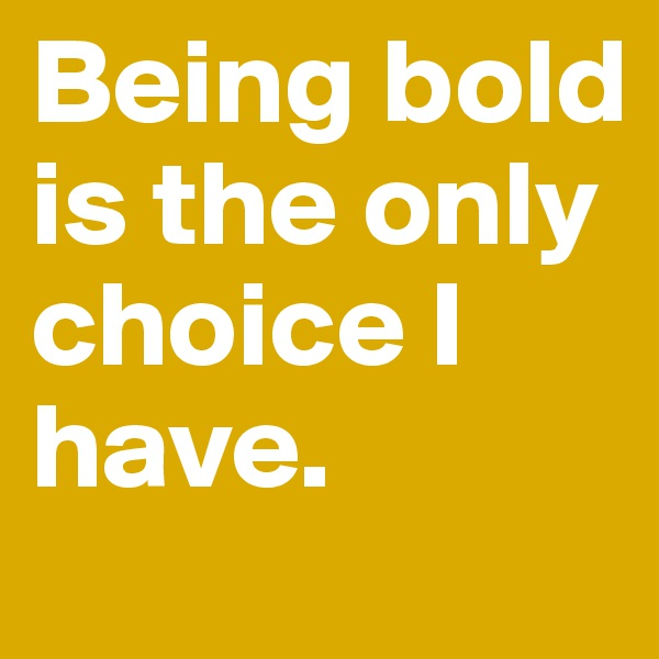 Being bold is the only choice I have.