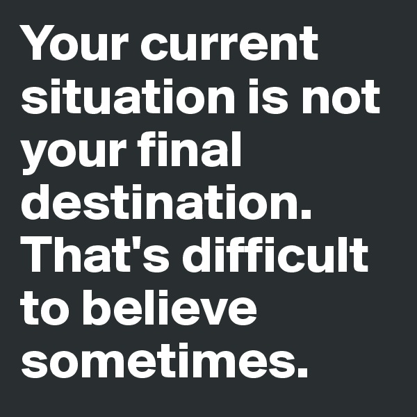 Your current situation is not your final destination. That's difficult to believe sometimes.