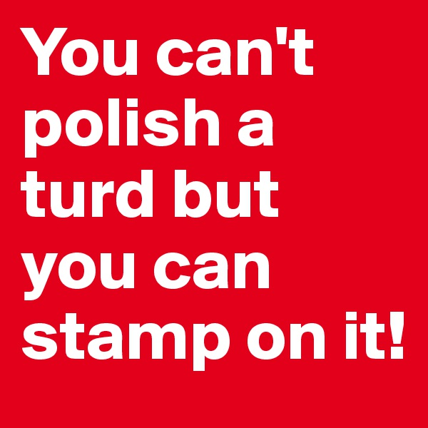 You can't polish a turd but you can stamp on it!