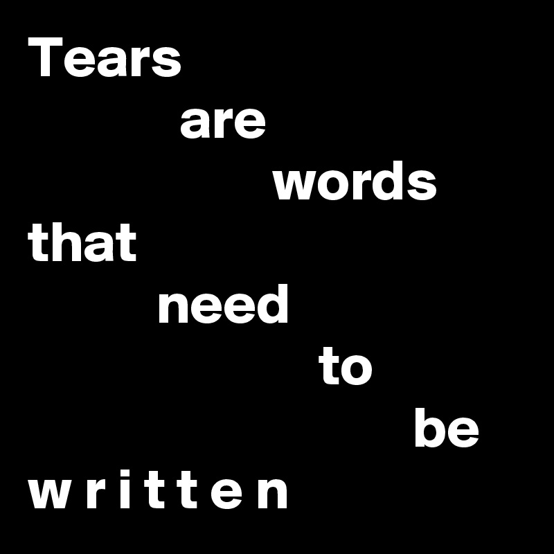 Tears              are                      words that            need                          to                                  be w r i t t e n