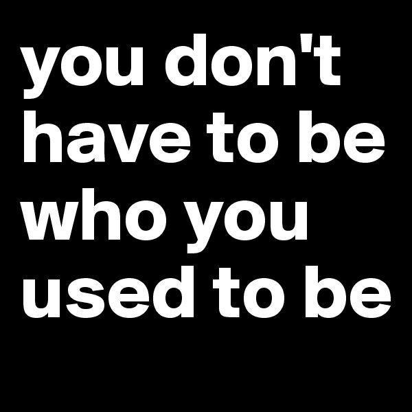 you don't have to be who you used to be