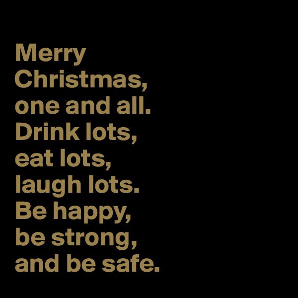 Merry  Christmas,  one and all.  Drink lots,  eat lots,  laugh lots.  Be happy,  be strong,  and be safe.