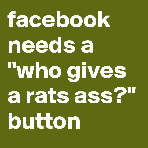 "facebook needs a ""who gives a rats ass?"" button"
