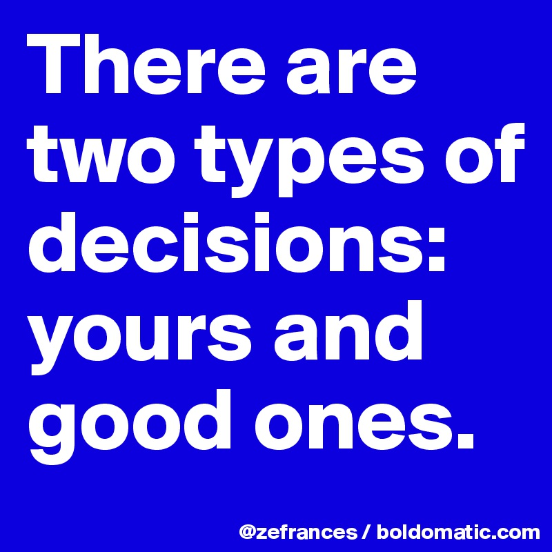 There are two types of decisions: yours and good ones.