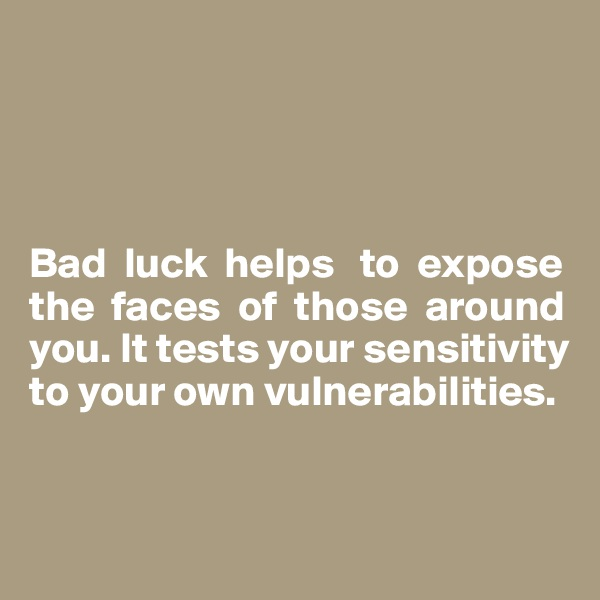 Bad  luck  helps   to  expose the  faces  of  those  around you. It tests your sensitivity to your own vulnerabilities.