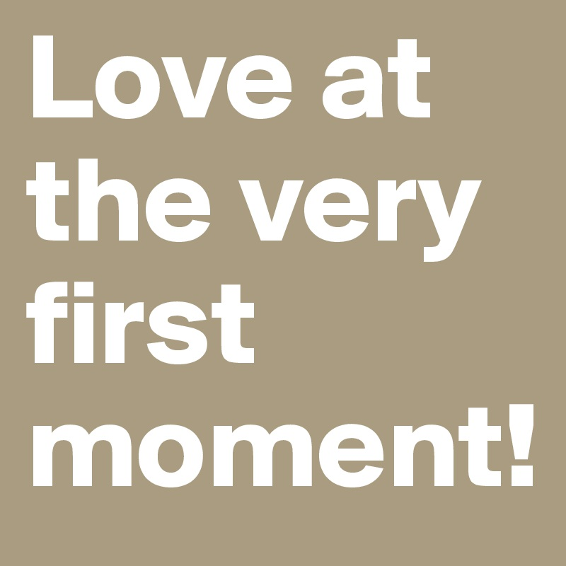 Love at the very first moment!