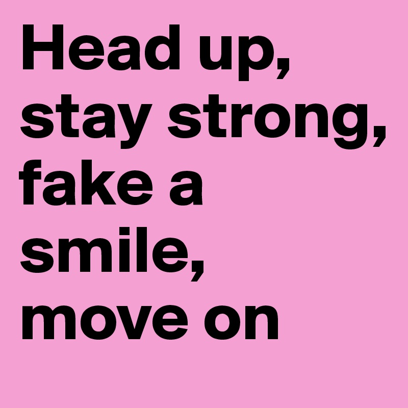 Head up, stay strong, fake a smile, move on