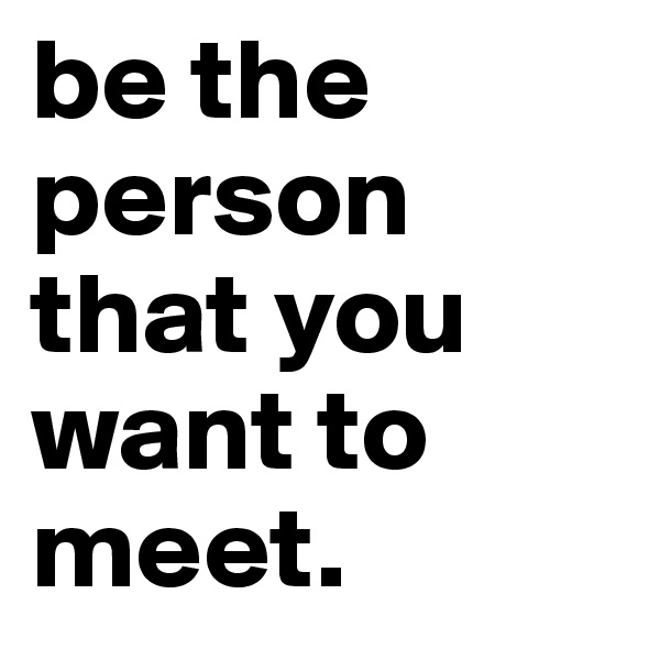 be the person that you want to meet.