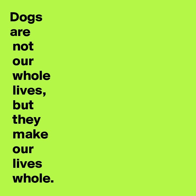 Dogs  are  not  our  whole  lives,  but  they  make  our  lives  whole.
