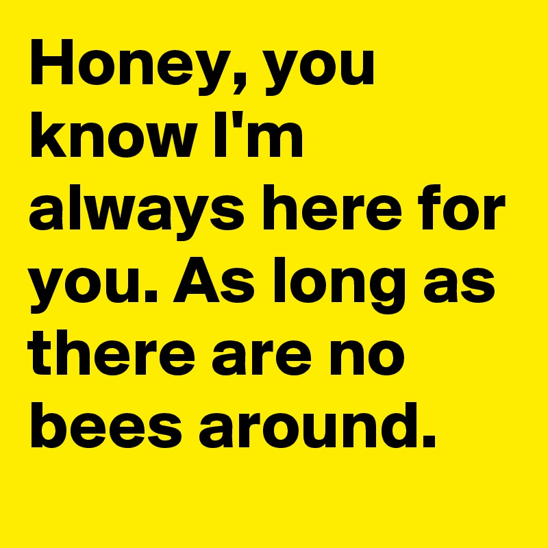 Honey You Know Im Always Here For You As Long As There Are No