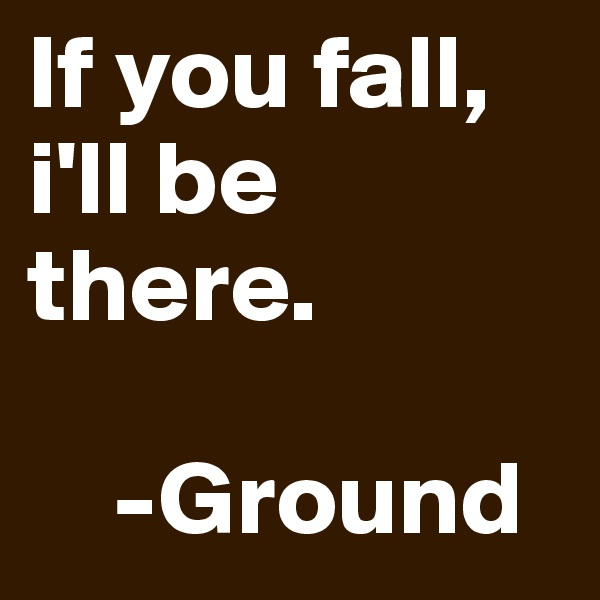 If you fall, i'll be there.             -Ground