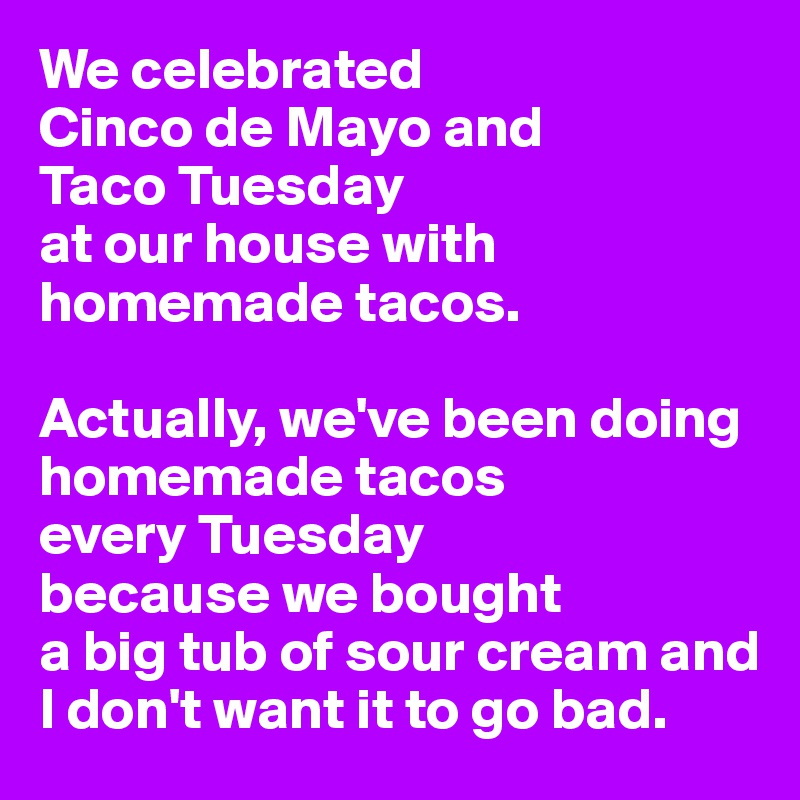 We celebrated  Cinco de Mayo and  Taco Tuesday  at our house with homemade tacos.    Actually, we've been doing homemade tacos  every Tuesday  because we bought  a big tub of sour cream and I don't want it to go bad.