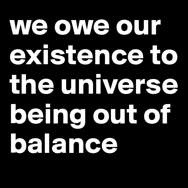we owe our existence to the universe being out of balance