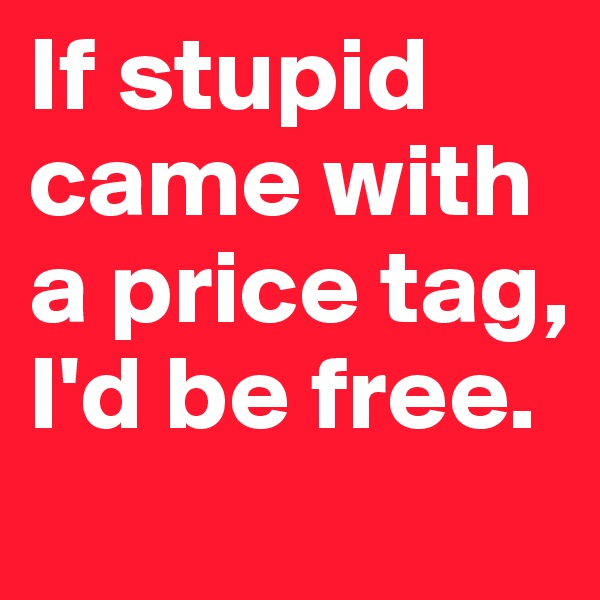 If stupid came with a price tag, I'd be free.