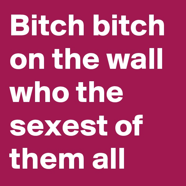 Bitch bitch on the wall who the sexest of them all