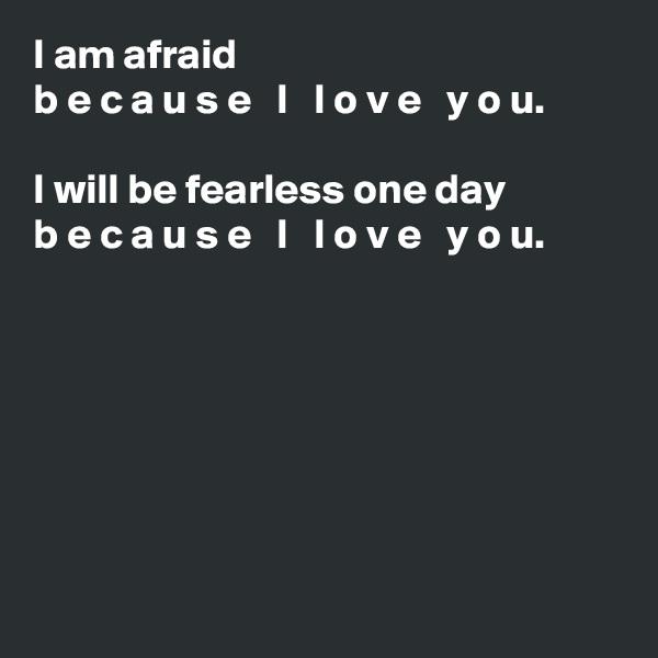 I am afraid b e c a u s e   I   l o v e   y o u.  I will be fearless one day b e c a u s e   I   l o v e   y o u.