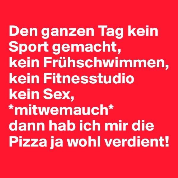 Den ganzen Tag kein Sport gemacht, kein Frühschwimmen, kein Fitnesstudio kein Sex, *mitwemauch* dann hab ich mir die Pizza ja wohl verdient!